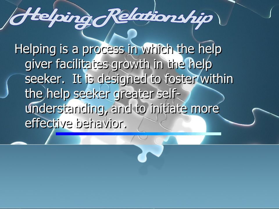 Helping is a process in which the help giver facilitates growth in the help seeker.