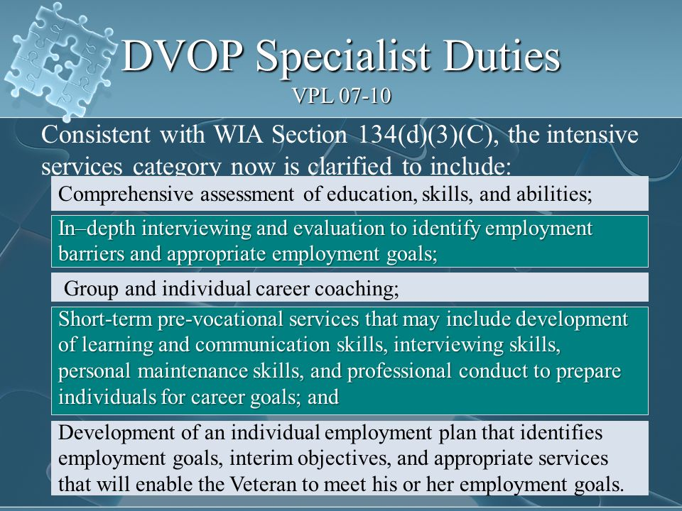 DVOP Specialist Duties VPL 07-10 Consistent with WIA Section 134(d)(3)(C), the intensive services category now is clarified to include: Comprehensive assessment of education, skills, and abilities; In–depth interviewing and evaluation to identify employment barriers and appropriate employment goals; Group and individual career coaching; Short-term pre-vocational services that may include development of learning and communication skills, interviewing skills, personal maintenance skills, and professional conduct to prepare individuals for career goals; and Development of an individual employment plan that identifies employment goals, interim objectives, and appropriate services that will enable the Veteran to meet his or her employment goals.