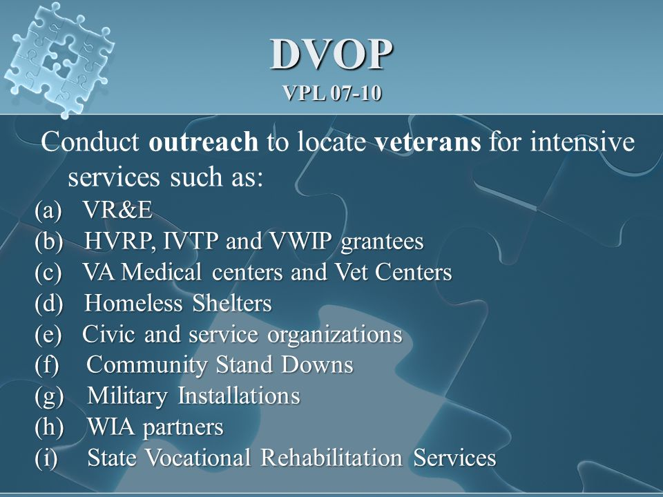 DVOP VPL 07-10 Conduct outreach to locate veterans for intensive services such as: (a) VR&E (b) HVRP, IVTP and VWIP grantees (c) VA Medical centers and Vet Centers (d) Homeless Shelters (e) Civic and service organizations (f) Community Stand Downs (g) Military Installations (h) WIA partners (i) State Vocational Rehabilitation Services