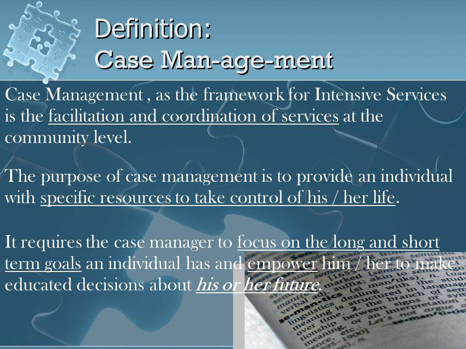 Definition: Case Man-age-ment Case Management, as the framework for Intensive Services is the facilitation and coordination of services at the community level.