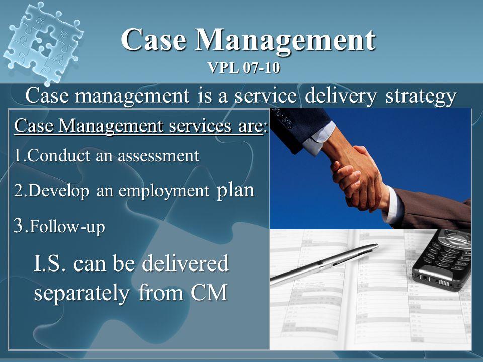 Case Management services are: Case Management Case Management VPL 07-10 Case management is a service delivery strategy 1.Conduct an assessment 2.Develop an employment plan 3.