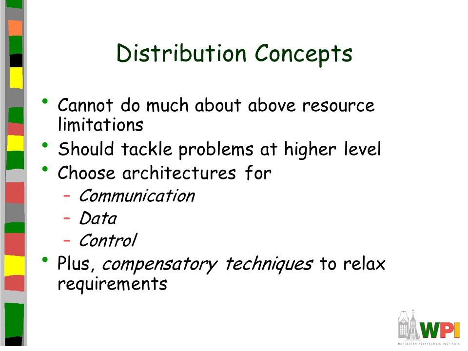 Distribution Concepts Cannot do much about above resource limitations Should tackle problems at higher level Choose architectures for –Communication –Data –Control Plus, compensatory techniques to relax requirements