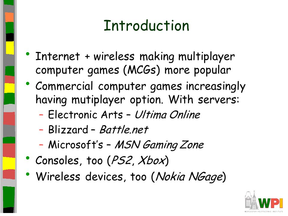 Introduction Internet + wireless making multiplayer computer games (MCGs) more popular Commercial computer games increasingly having mutiplayer option.