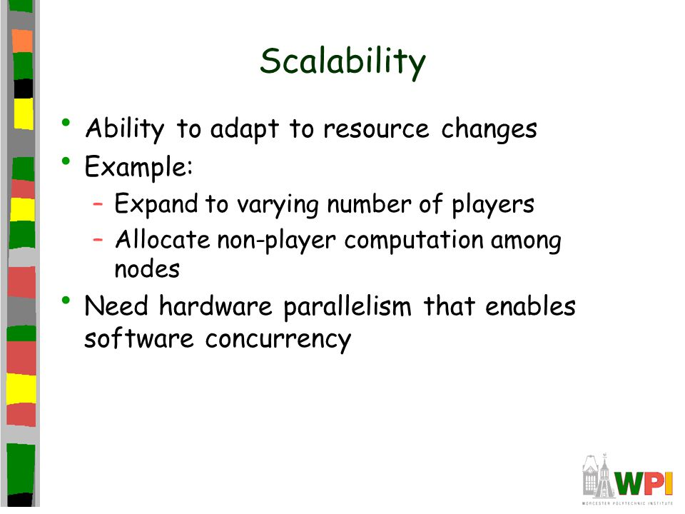 Scalability Ability to adapt to resource changes Example: –Expand to varying number of players –Allocate non-player computation among nodes Need hardware parallelism that enables software concurrency
