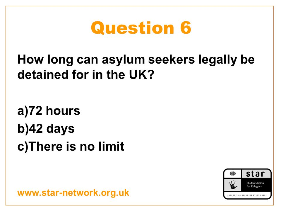Question 6 How long can asylum seekers legally be detained for in the UK.