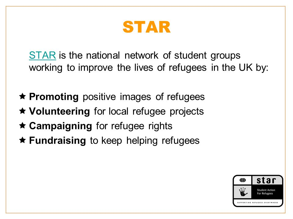 STAR STAR is the national network of student groups working to improve the lives of refugees in the UK by:  Promoting positive images of refugees  Volunteering for local refugee projects  Campaigning for refugee rights  Fundraising to keep helping refugees