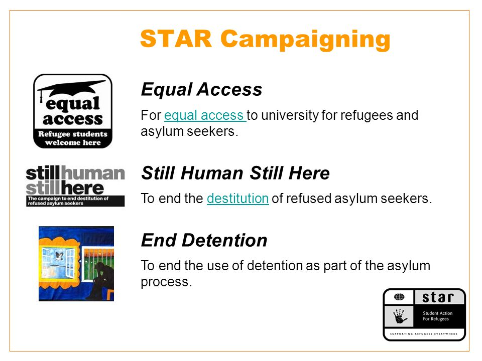 STAR Campaigning Equal Access For equal access to university for refugees and asylum seekers.equal access Still Human Still Here To end the destitution of refused asylum seekers.destitution End Detention To end the use of detention as part of the asylum process.