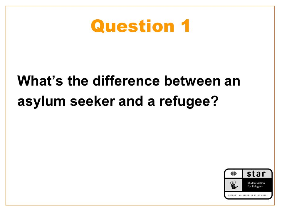 Question 1 What's the difference between an asylum seeker and a refugee?