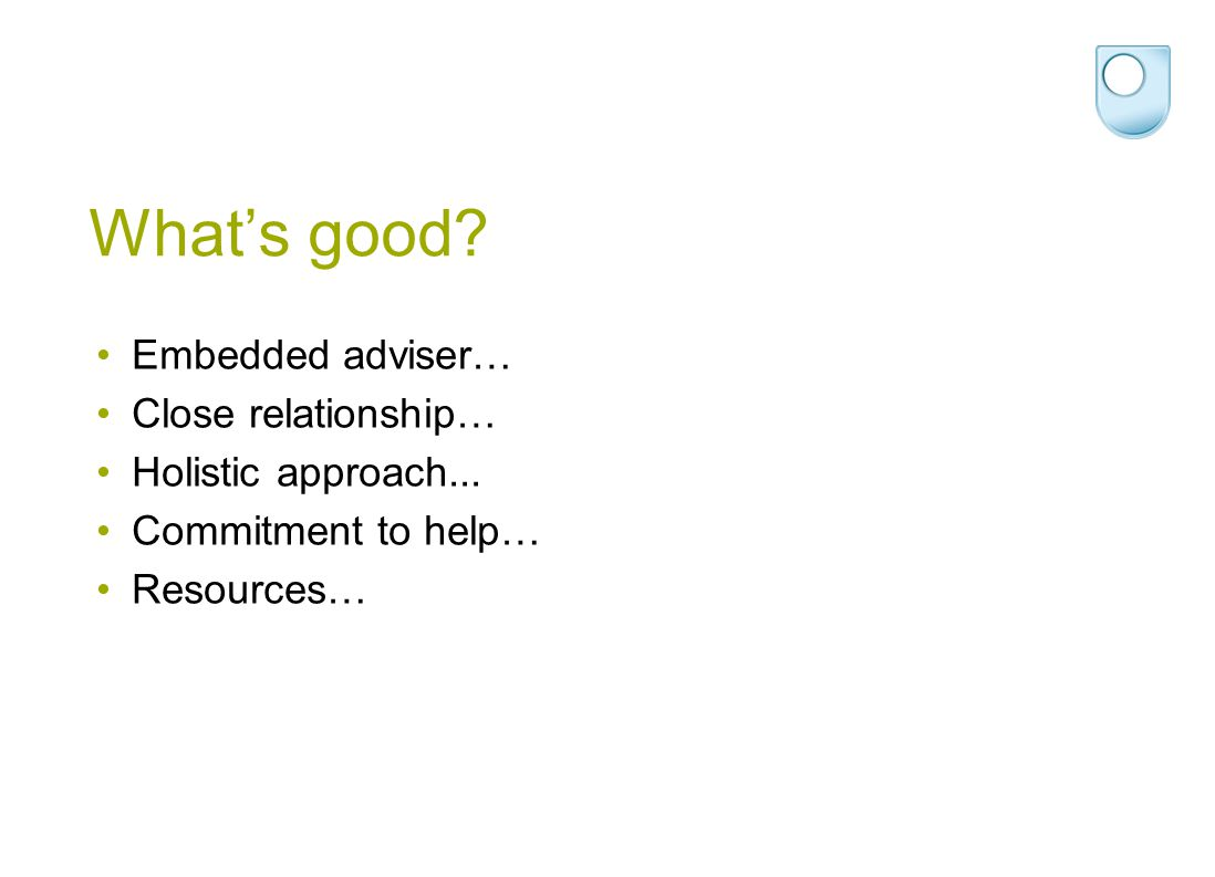 What's good? Embedded adviser… Close relationship… Holistic approach... Commitment to help… Resources…