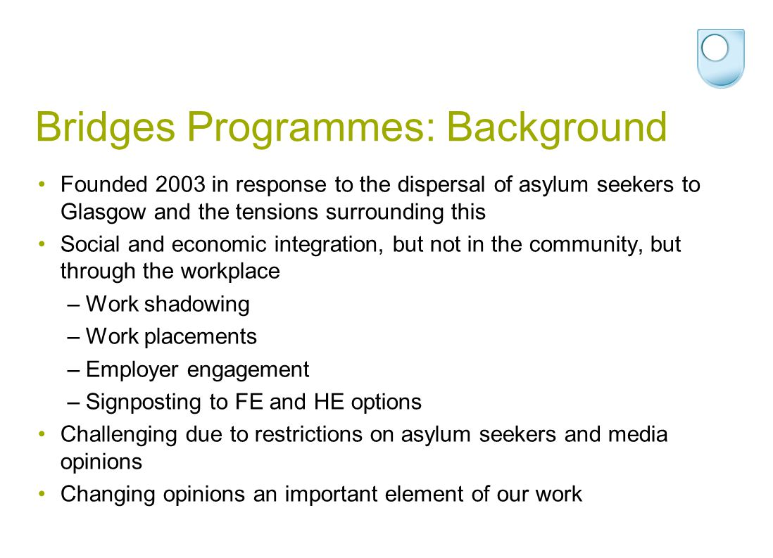 Bridges Programmes: Background Founded 2003 in response to the dispersal of asylum seekers to Glasgow and the tensions surrounding this Social and eco