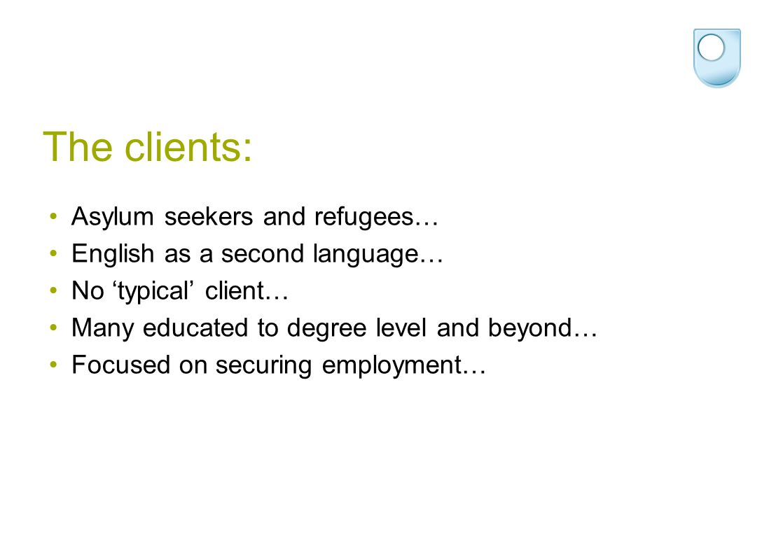 The clients: Asylum seekers and refugees… English as a second language… No 'typical' client… Many educated to degree level and beyond… Focused on secu