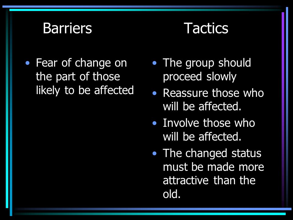 Barriers Tactics Fear of change on the part of those likely to be affected The group should proceed slowly Reassure those who will be affected. Involv