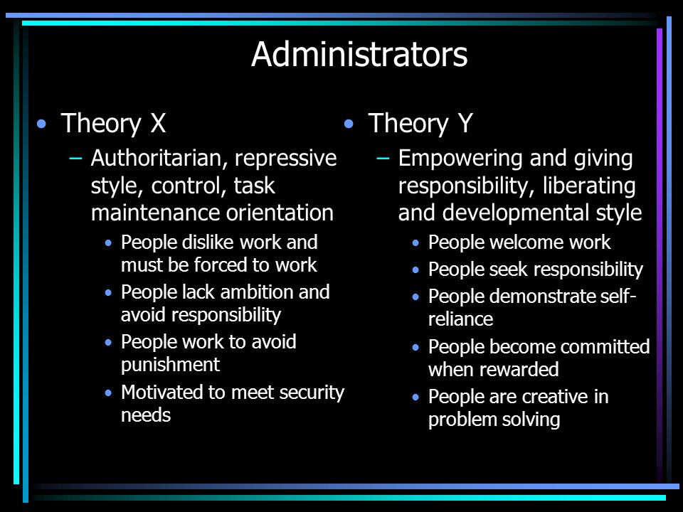 Administrators Theory X –Authoritarian, repressive style, control, task maintenance orientation People dislike work and must be forced to work People