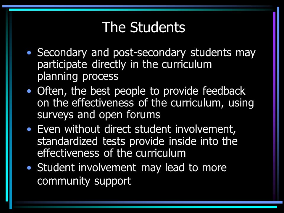 The Students Secondary and post-secondary students may participate directly in the curriculum planning process Often, the best people to provide feedb