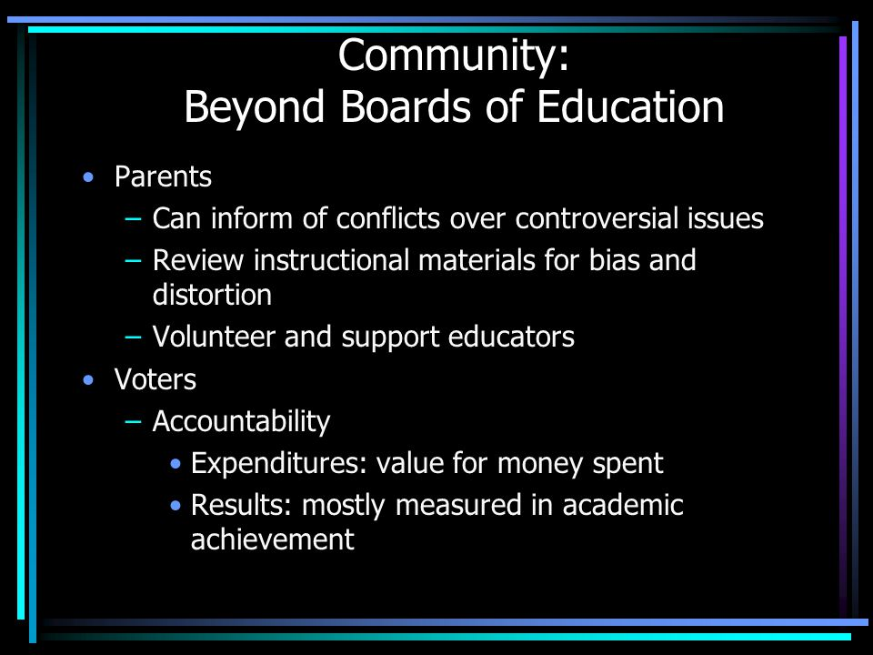 Community: Beyond Boards of Education Parents –Can inform of conflicts over controversial issues –Review instructional materials for bias and distorti