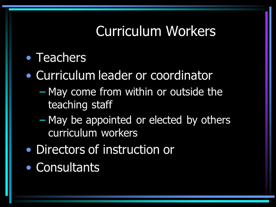 Curriculum Workers Teachers Curriculum leader or coordinator –May come from within or outside the teaching staff –May be appointed or elected by other