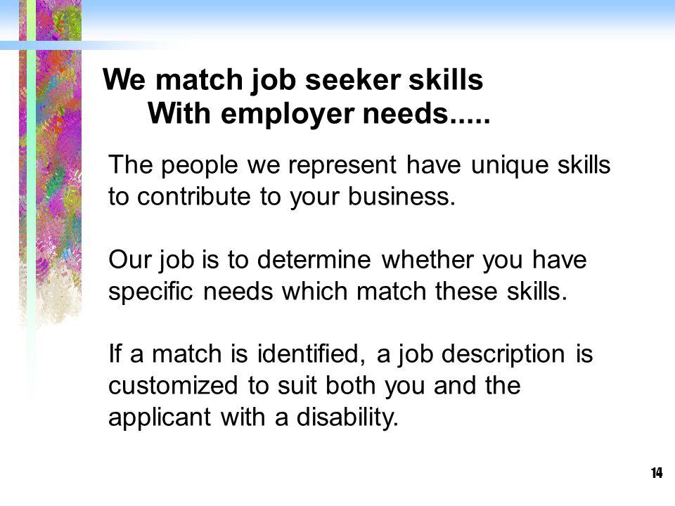 14 We match job seeker skills With employer needs.....