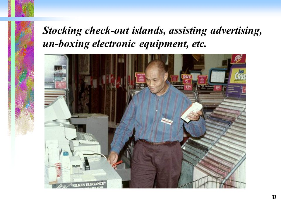 17 Stocking check-out islands, assisting advertising, un-boxing electronic equipment, etc.