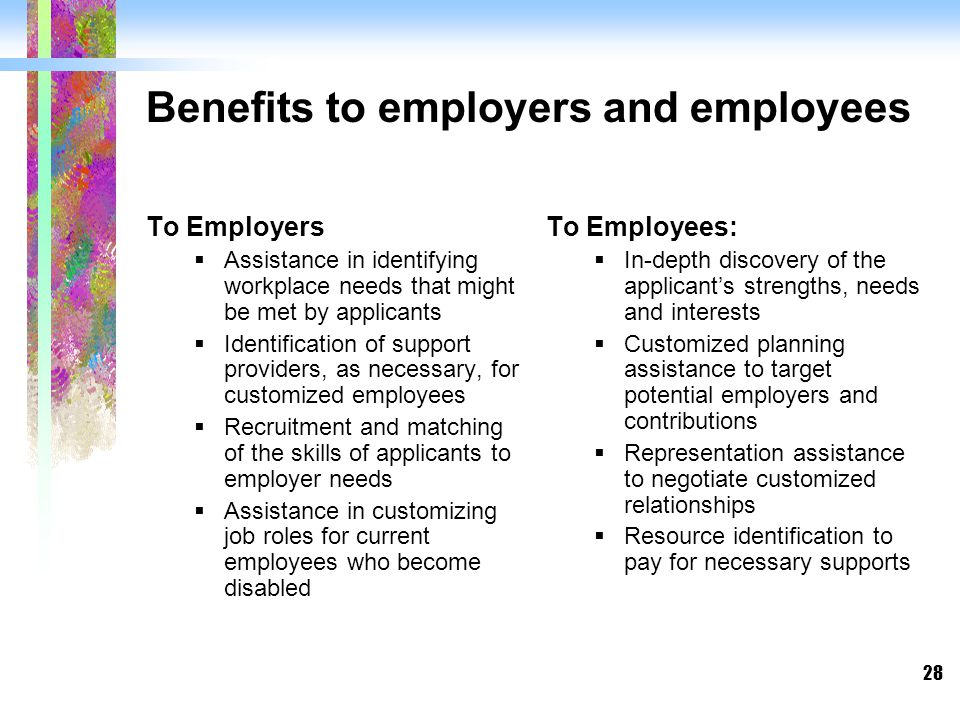 28 Benefits to employers and employees To Employers  Assistance in identifying workplace needs that might be met by applicants  Identification of support providers, as necessary, for customized employees  Recruitment and matching of the skills of applicants to employer needs  Assistance in customizing job roles for current employees who become disabled To Employees:  In-depth discovery of the applicant's strengths, needs and interests  Customized planning assistance to target potential employers and contributions  Representation assistance to negotiate customized relationships  Resource identification to pay for necessary supports