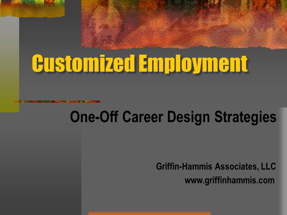 Customized Employment One-Off Career Design Strategies Griffin-Hammis Associates, LLC www.griffinhammis.com