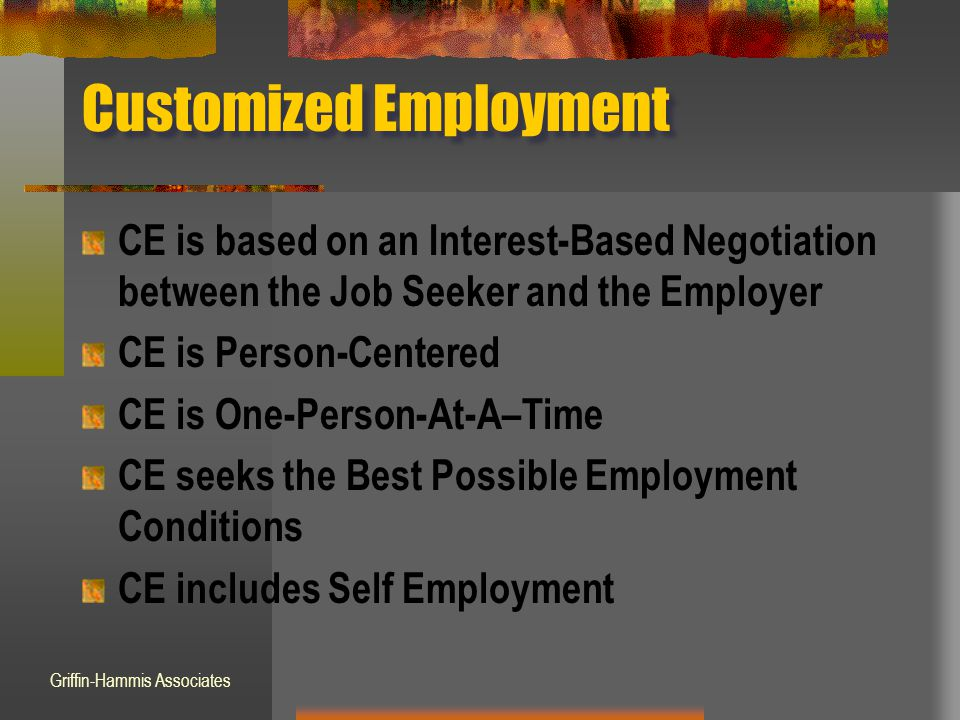 Customized Employment CE is based on an Interest-Based Negotiation between the Job Seeker and the Employer CE is Person-Centered CE is One-Person-At-A–Time CE seeks the Best Possible Employment Conditions CE includes Self Employment Griffin-Hammis Associates