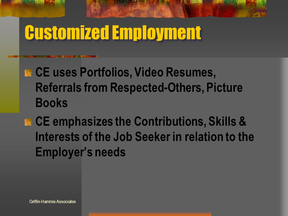 Customized Employment CE uses Portfolios, Video Resumes, Referrals from Respected-Others, Picture Books CE emphasizes the Contributions, Skills & Interests of the Job Seeker in relation to the Employer's needs Griffin-Hammis Associates