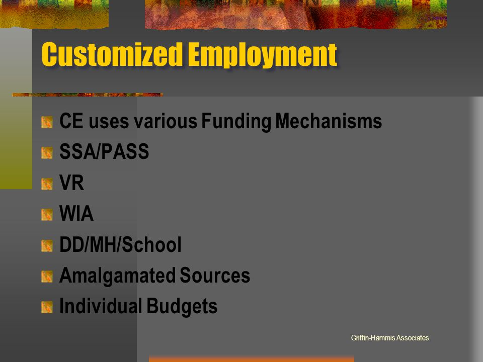 Customized Employment CE uses various Funding Mechanisms SSA/PASS VR WIA DD/MH/School Amalgamated Sources Individual Budgets Griffin-Hammis Associates