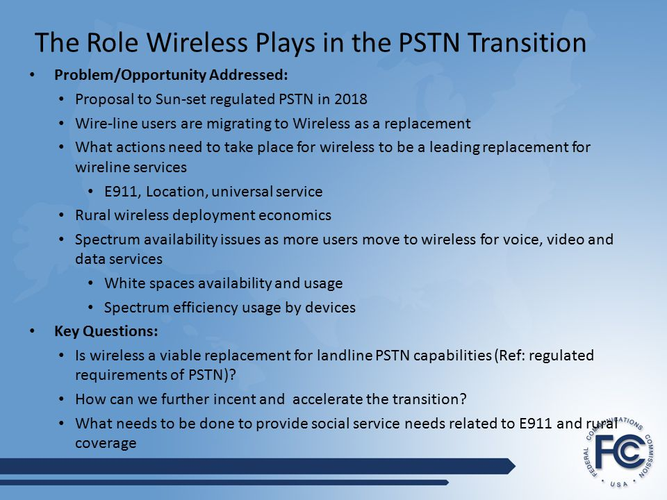 The Role Wireless Plays in the PSTN Transition Problem/Opportunity Addressed: Proposal to Sun-set regulated PSTN in 2018 Wire-line users are migrating to Wireless as a replacement What actions need to take place for wireless to be a leading replacement for wireline services E911, Location, universal service Rural wireless deployment economics Spectrum availability issues as more users move to wireless for voice, video and data services White spaces availability and usage Spectrum efficiency usage by devices Key Questions: Is wireless a viable replacement for landline PSTN capabilities (Ref: regulated requirements of PSTN).