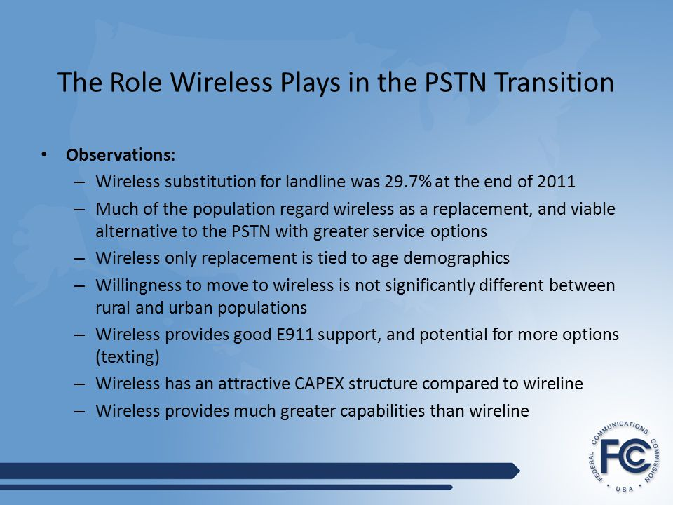 The Role Wireless Plays in the PSTN Transition Observations: – Wireless substitution for landline was 29.7% at the end of 2011 – Much of the population regard wireless as a replacement, and viable alternative to the PSTN with greater service options – Wireless only replacement is tied to age demographics – Willingness to move to wireless is not significantly different between rural and urban populations – Wireless provides good E911 support, and potential for more options (texting) – Wireless has an attractive CAPEX structure compared to wireline – Wireless provides much greater capabilities than wireline