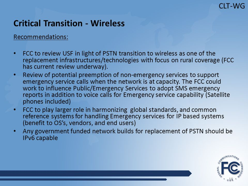 18 CLT-WG Critical Transition - Wireless Recommendations: FCC to review USF in light of PSTN transition to wireless as one of the replacement infrastructures/technologies with focus on rural coverage (FCC has current review underway).