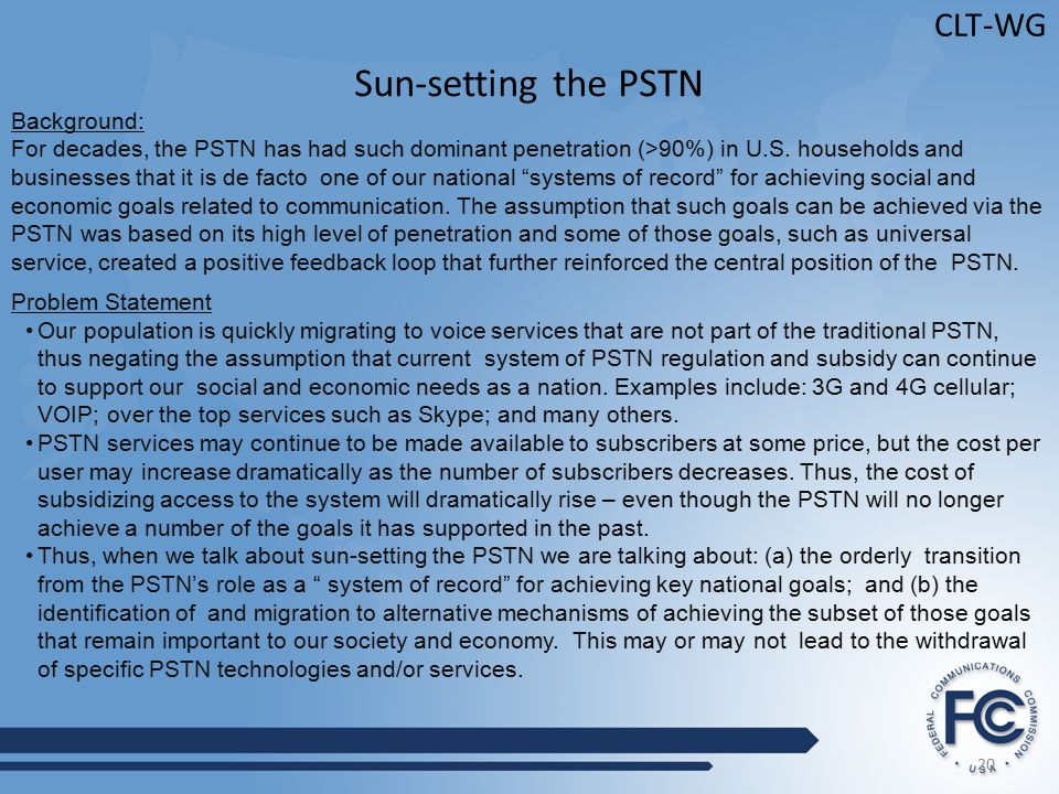 20 CLT-WG Sun-setting the PSTN Background: For decades, the PSTN has had such dominant penetration (>90%) in U.S.