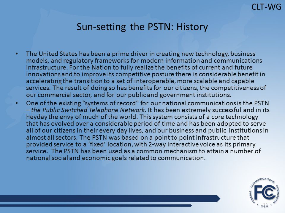 23 CLT-WG Sun-setting the PSTN: History The United States has been a prime driver in creating new technology, business models, and regulatory frameworks for modern information and communications infrastructure.