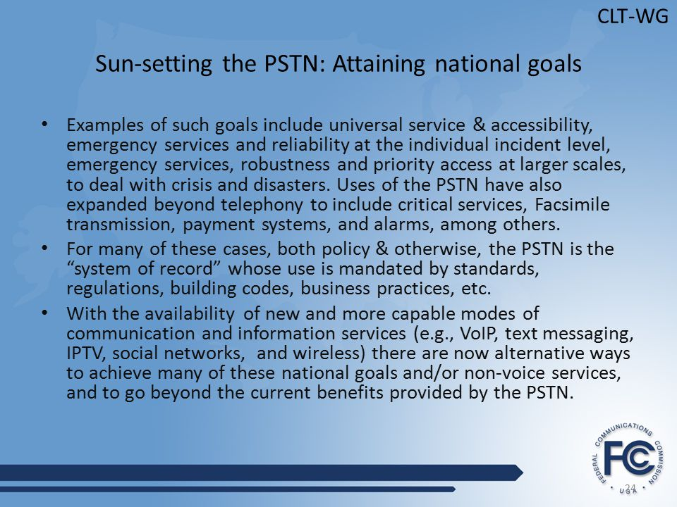 24 CLT-WG Sun-setting the PSTN: Attaining national goals Examples of such goals include universal service & accessibility, emergency services and reliability at the individual incident level, emergency services, robustness and priority access at larger scales, to deal with crisis and disasters.