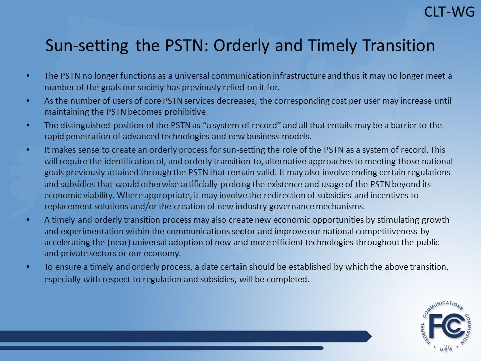 26 CLT-WG Sun-setting the PSTN: Orderly and Timely Transition The PSTN no longer functions as a universal communication infrastructure and thus it may no longer meet a number of the goals our society has previously relied on it for.