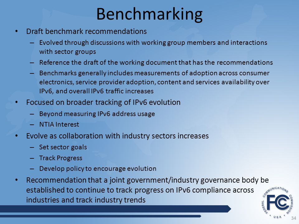 Benchmarking Draft benchmark recommendations – Evolved through discussions with working group members and interactions with sector groups – Reference the draft of the working document that has the recommendations – Benchmarks generally includes measurements of adoption across consumer electronics, service provider adoption, content and services availability over IPv6, and overall IPv6 traffic increases Focused on broader tracking of IPv6 evolution – Beyond measuring IPv6 address usage – NTIA Interest Evolve as collaboration with industry sectors increases – Set sector goals – Track Progress – Develop policy to encourage evolution Recommendation that a joint government/industry governance body be established to continue to track progress on IPv6 compliance across industries and track industry trends 34