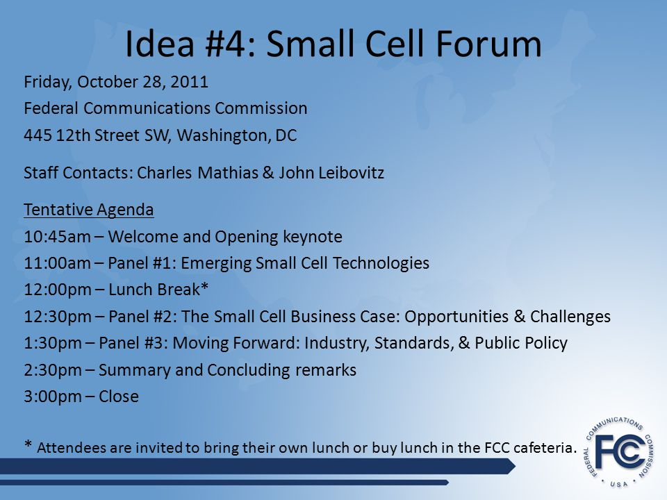 Idea #4: Small Cell Forum Friday, October 28, 2011 Federal Communications Commission 445 12th Street SW, Washington, DC Staff Contacts: Charles Mathias & John Leibovitz Tentative Agenda 10:45am – Welcome and Opening keynote 11:00am – Panel #1: Emerging Small Cell Technologies 12:00pm – Lunch Break* 12:30pm – Panel #2: The Small Cell Business Case: Opportunities & Challenges 1:30pm – Panel #3: Moving Forward: Industry, Standards, & Public Policy 2:30pm – Summary and Concluding remarks 3:00pm – Close * Attendees are invited to bring their own lunch or buy lunch in the FCC cafeteria.