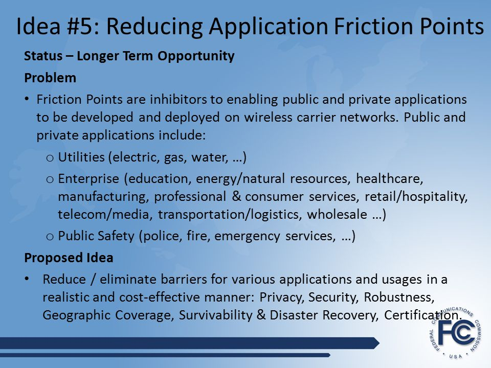 Idea #5: Reducing Application Friction Points Status – Longer Term Opportunity Problem Friction Points are inhibitors to enabling public and private applications to be developed and deployed on wireless carrier networks.