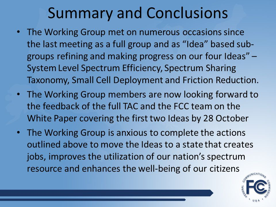 Summary and Conclusions The Working Group met on numerous occasions since the last meeting as a full group and as Idea based sub- groups refining and making progress on our four Ideas – System Level Spectrum Efficiency, Spectrum Sharing Taxonomy, Small Cell Deployment and Friction Reduction.