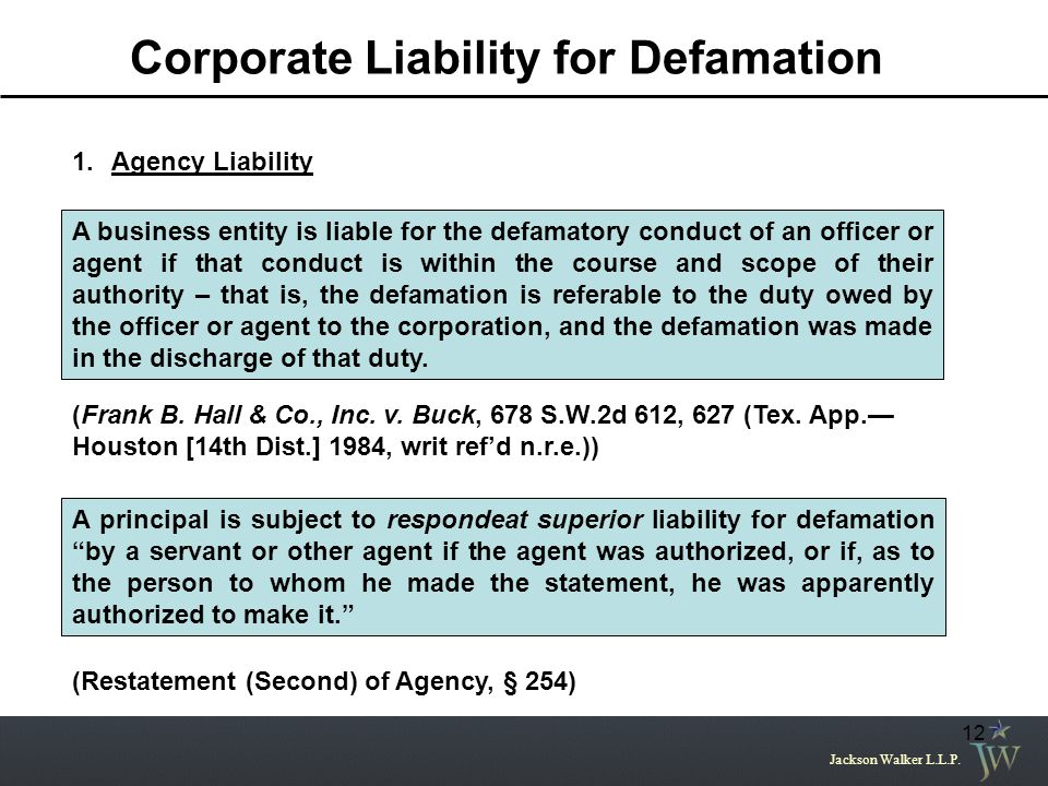 Jackson Walker L.L.P. 12 Corporate Liability for Defamation 1.Agency Liability A business entity is liable for the defamatory conduct of an officer or