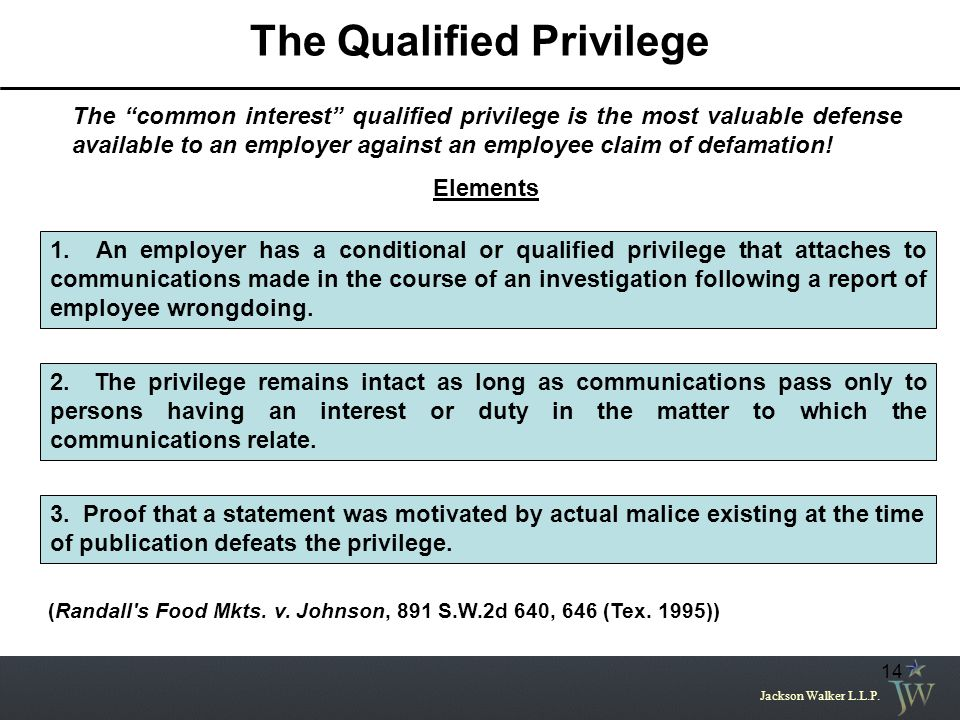 "Jackson Walker L.L.P. 14 The Qualified Privilege The ""common interest"" qualified privilege is the most valuable defense available to an employer again"