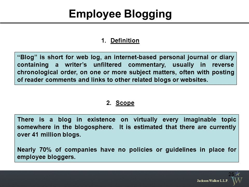 "Jackson Walker L.L.P. 25 Employee Blogging 1.Definition ""Blog"" is short for web log, an internet-based personal journal or diary containing a writer's"