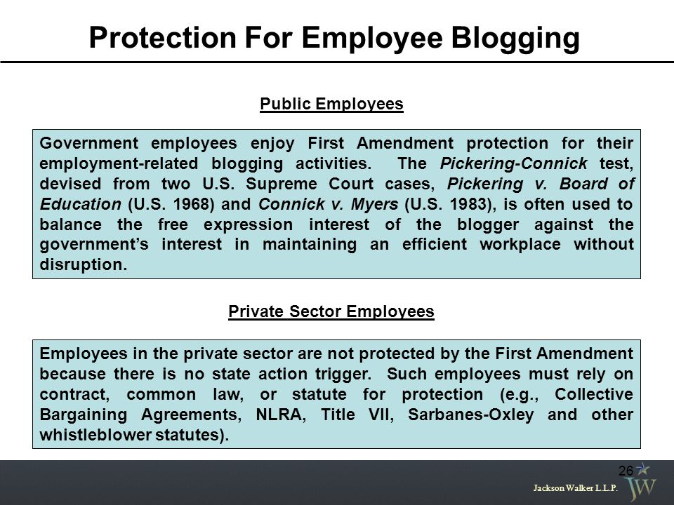 Jackson Walker L.L.P. 26 Protection For Employee Blogging Public Employees Government employees enjoy First Amendment protection for their employment-