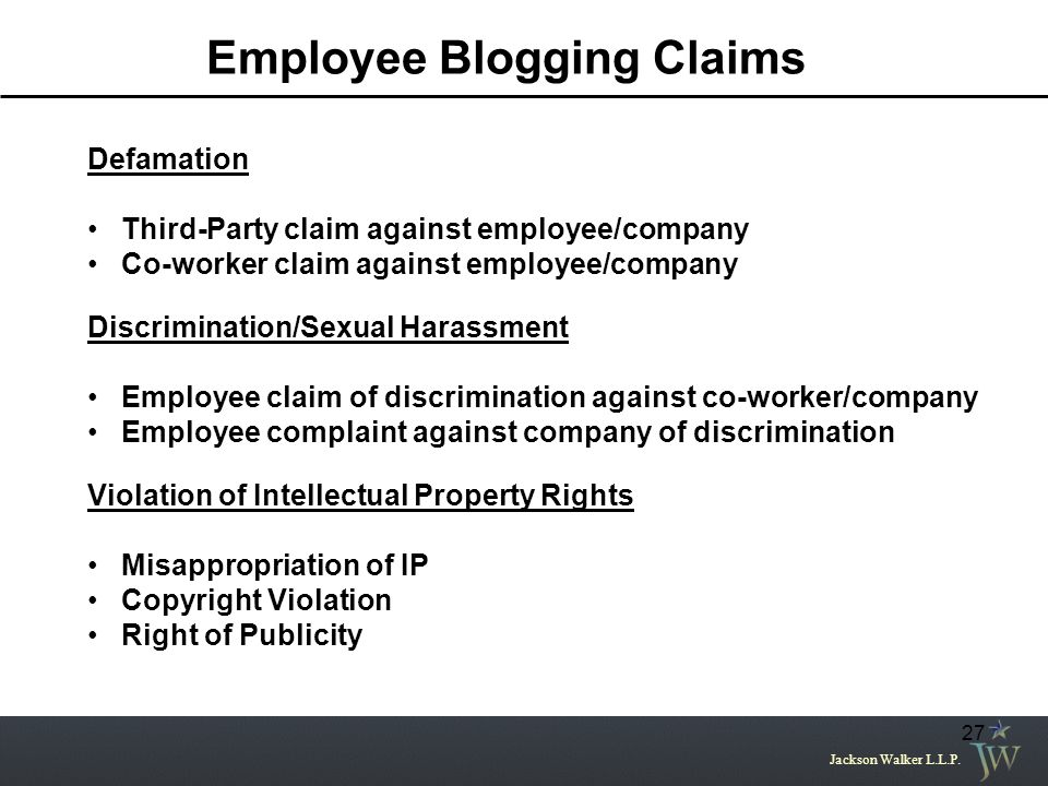 Jackson Walker L.L.P. 27 Employee Blogging Claims Defamation Third-Party claim against employee/company Co-worker claim against employee/company Discr