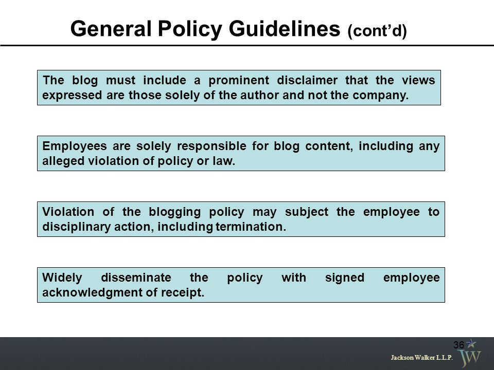 Jackson Walker L.L.P. 36 General Policy Guidelines (cont'd) Employees are solely responsible for blog content, including any alleged violation of poli