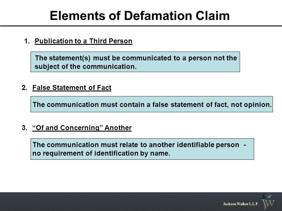 Jackson Walker L.L.P. 5 Elements of Defamation Claim 1.Publication to a Third Person The statement(s) must be communicated to a person not the subject