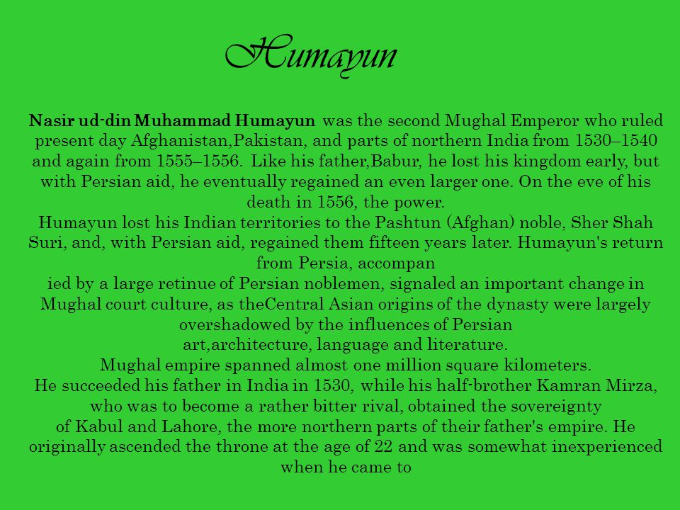 Humayun Nasir ud-din Muhammad Humayun was the second Mughal Emperor who ruled present day Afghanistan,Pakistan, and parts of northern India from 1530–1540 and again from 1555–1556.