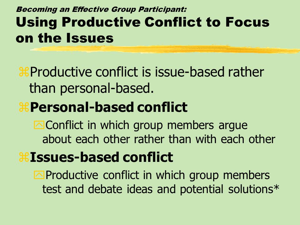 Becoming an Effective Group Participant: Using Productive Conflict to Focus on the Issues zProductive conflict is issue-based rather than personal-based.