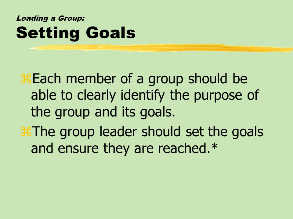 Leading a Group: Setting Goals zEach member of a group should be able to clearly identify the purpose of the group and its goals.