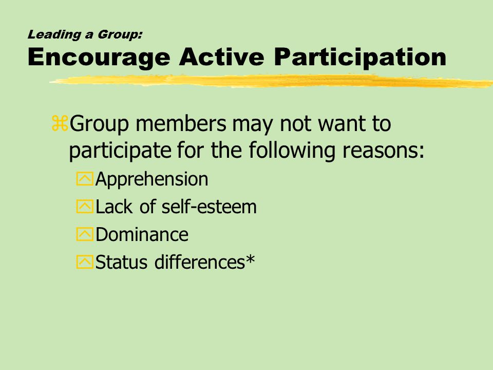 Leading a Group: Encourage Active Participation zGroup members may not want to participate for the following reasons: yApprehension yLack of self-esteem yDominance yStatus differences*