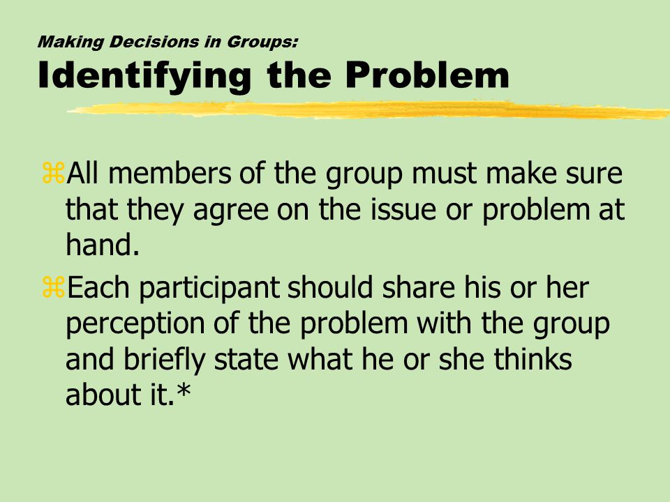 Making Decisions in Groups: Identifying the Problem zAll members of the group must make sure that they agree on the issue or problem at hand.